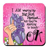 I AM wearing my Big Girl Panties… but they're starting to bunch –OK – Coaster