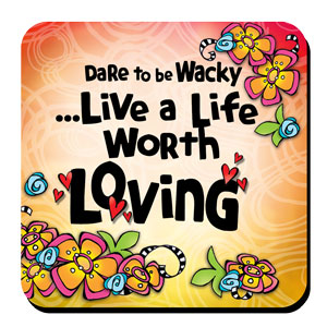 Dare to be Wacky… Live a Life Worth Loving – Coaster