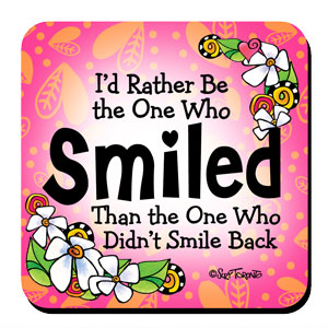 I'd Rather Be the One Who Smiled Than the One Who Didn't Smile Back – Coaster