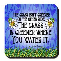 The Grass Isn't Greener On The Other Side. The Grass Is Greener Where You Water It. – Coaster