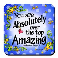 You are Absolutely over the top Amazing …and don't forget it! – Coaster