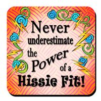 Never underestimate the Power of a Hissie Fit!– Coaster