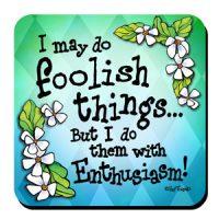 I may do foolish things… But I do them with Enthusiasm! – Coaster