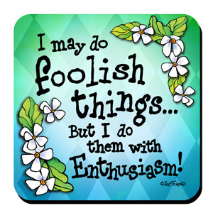 I may do foolish things… But I do them with Enthusiasm! – Coaster