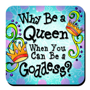 Why be a Queen when you can be a Goddess? – Coaster