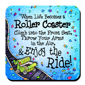 When Life Becomes a Roller Coaster Climb into the Front Seat, Throw Your Arms in the Air, & Enjoy the Ride! – Coaster