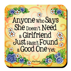 Anyone Who Says She Doesn't Need a Girlfriend Just Hasn't Found a Good One Yet – Coaster