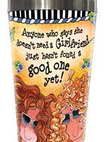 Anyone who says she doesn't need a Girlfriend… just hasn't found a good one yet – Stainless Steel Tumbler