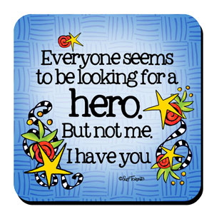 Everyone seems to be looking for a hero. But not me. I have you – Coaster