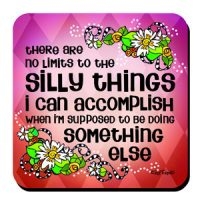 there are no limits to the Silly Things I can accomplish when I'm supposed to be doing something else – Coaster (LIMITED QUANTITY)