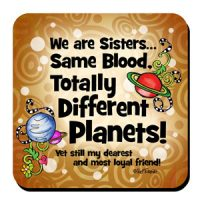 We are sisters… Same Blood, Totally Different Planets!   yet still my dearest and most loyal friend – Coaster