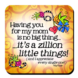 Having you for my mom is no big thing… it's a zillion little things!  (and I appreciate every single one!) – Coaster