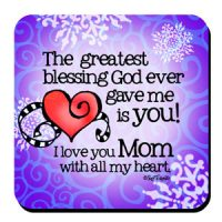 The greatest blessing God ever gave me is you!  I love you Mom with all my heart  – Coaster