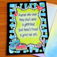 Anyone who says they don't need a girlfriend just hasn't found a good one yet. – Greeting Card (limited availability)