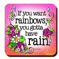 If you want rainbows you gotta have rain – Coaster (LIMITED QUANTITY)