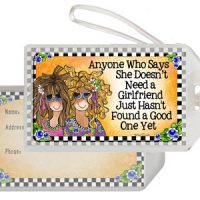 Anyone Who Says She Doesn't Need a Girlfriend Just Hasn't Found a Good One Yet – Bag Tag
